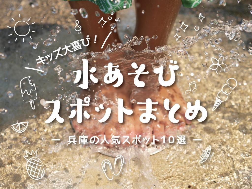 【兵庫】子どもと楽しむ水遊びスポット10選 GW・夏にオススメ!無料で遊べる公園も